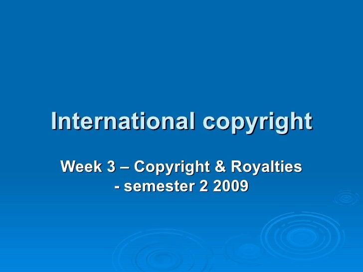 International copyright Week 3 – Copyright & Royalties - semester 2 2009