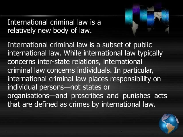 international criminal law International criminal law is a field of [[wex:international law international law]]  that seeks to regulate the behavior of states, organizations and individuals.