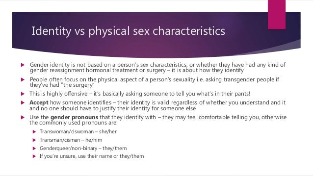 Identity vs physical sex characteristics  Gender identity is not based on a person's sex characteristics, or whether they...