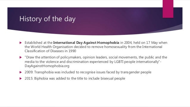 History of the day  Established at the International Day Against Homophobia in 2004, held on 17 May when the World Health...