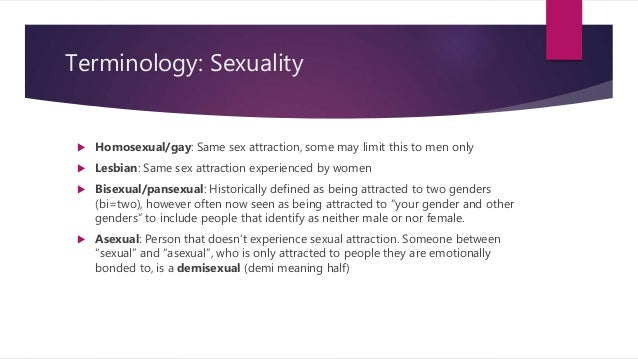 Terminology: Sexuality  Homosexual/gay: Same sex attraction, some may limit this to men only  Lesbian: Same sex attracti...