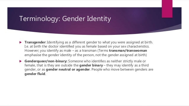 Terminology: Gender Identity  Transgender: Identifying as a different gender to what you were assigned at birth. I.e. at ...