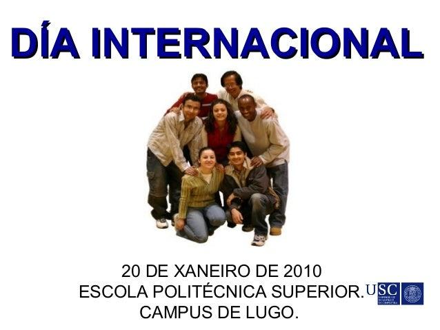 DÍA INTERNACIONALDÍA INTERNACIONAL 20 DE XANEIRO DE 2010 ESCOLA POLITÉCNICA SUPERIOR. CAMPUS DE LUGO.