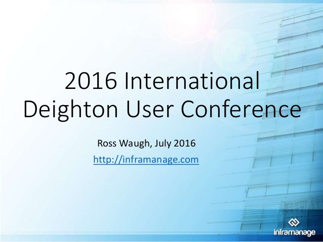2016 International Deighton User Conference Ross Waugh, July 2016 http://inframanage.com