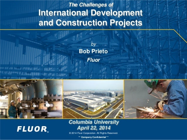 © 2014 Fluor Corporation. All Rights Reserved. ** Company Confidential ** The Challenges of International Development and ...