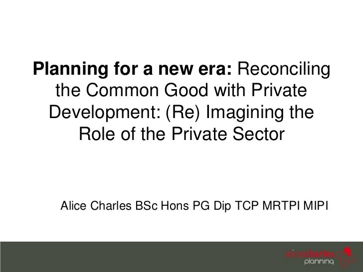 Planning for a new era: Reconciling   the Common Good with Private  Development: (Re) Imagining the      Role of the Priva...