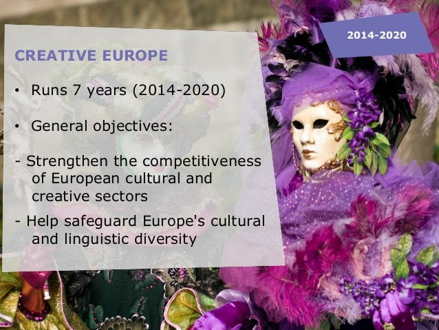 CREATIVE EUROPE • Runs 7 years (2014-2020) • General objectives: - Strengthen the competitiveness of European cultural and...