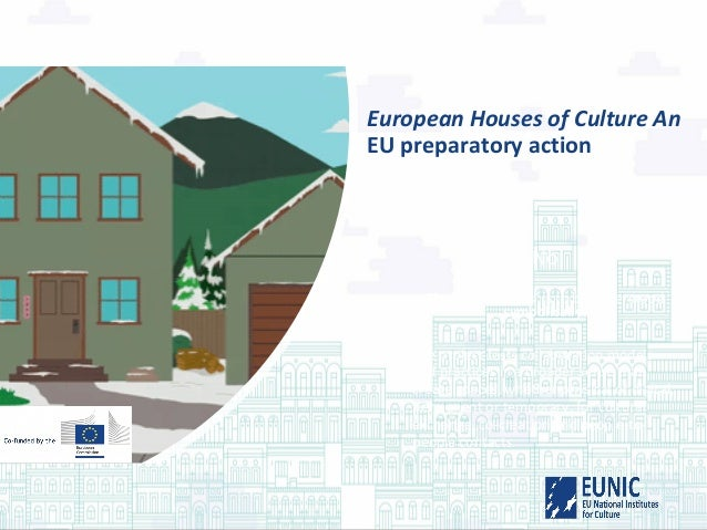 European Houses of Culture An EU preparatory action No The term 'Houses' is to be understood symbolically: The project tes...