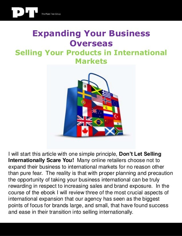 Expanding Your Business Overseas  Selling Your Products in International Markets  I will start this article with one simpl...