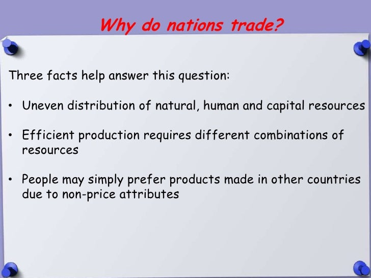 Why do nations trade?Three facts help answer this question:• Uneven distribution of natural, human and capital resources• ...