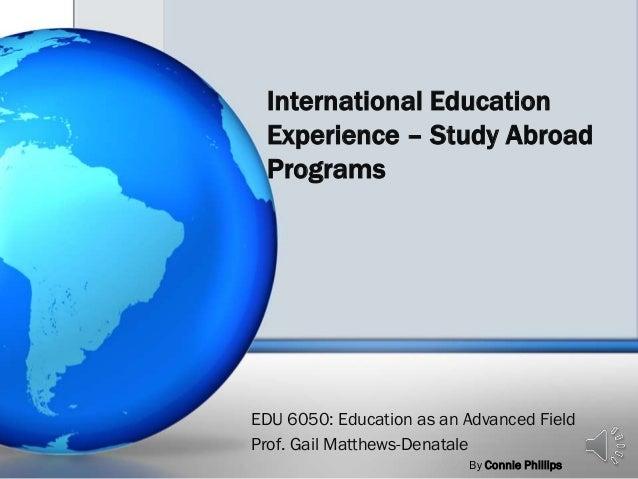 International Education Experience – Study Abroad Programs EDU 6050: Education as an Advanced Field Prof. Gail Matthews-De...