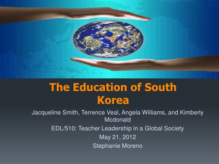 International Education Presentation:      The Education of South              KoreaJacqueline Smith, Terrence Veal, Angel...