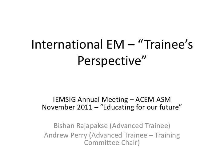 """International EM – """"Trainee's        Perspective""""    IEMSIG Annual Meeting – ACEM ASM November 2011 – """"Educating for our f..."""
