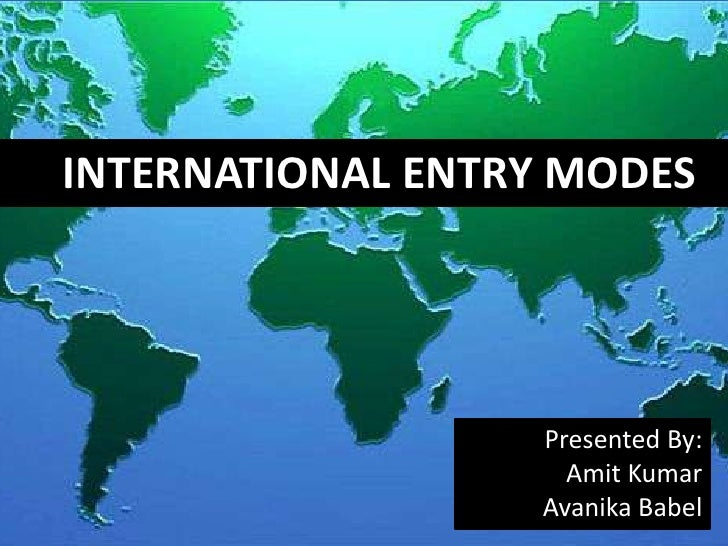 INTERNATIONAL ENTRY MODES<br />Presented By:<br />AmitKumar<br />Avanika Babel<br />