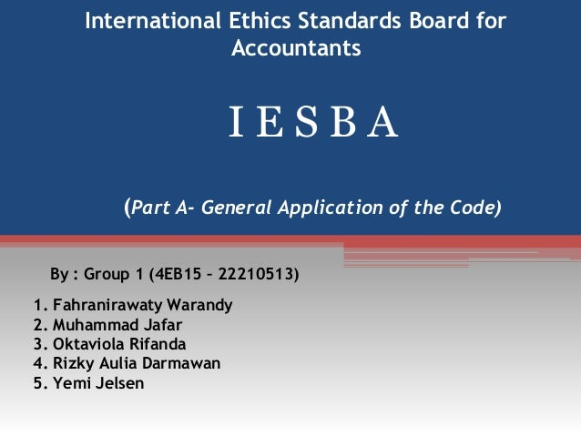 International Ethics Standards Board for Accountants  IESBA (Part A- General Application of the Code) By : Group 1 (4EB15 ...