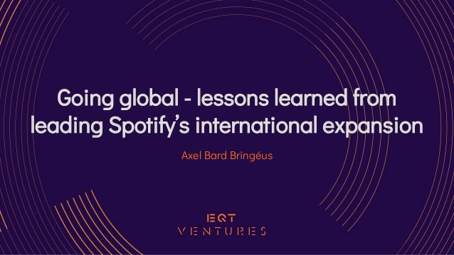 Going global - lessons learned from leading Spotify's international expansion Axel Bard Bringéus
