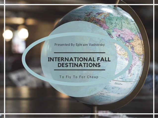 INTERNATIONAL FALL DESTINATIONS Presented By Ephraim Vashovsky To Fly To For Cheap