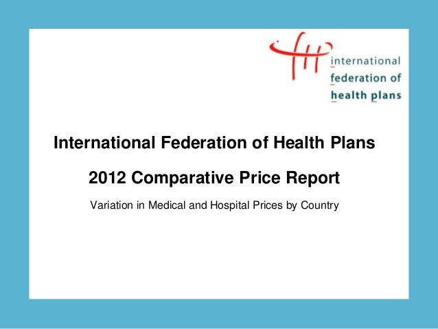 International Federation of Health Plans    2012 Comparative Price Report    Variation in Medical and Hospital Prices by C...
