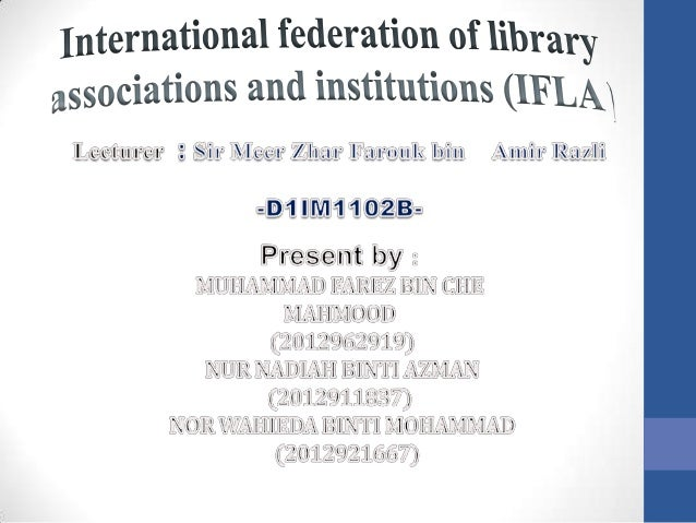 • IFLA is a leading international body representing the interest of library • And information services and their users • I...