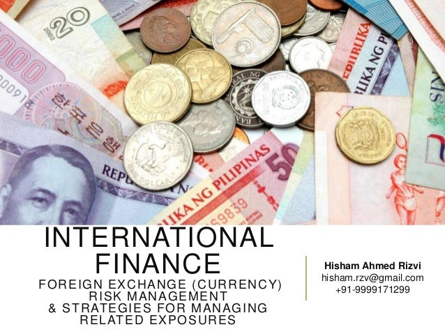 INTERNATIONAL FINANCE F O R EIG N EXC H AN G E ( C U R R EN C Y ) R ISK MAN AG EM EN T & ST R AT EG IES FOR MAN AGIN G R E...