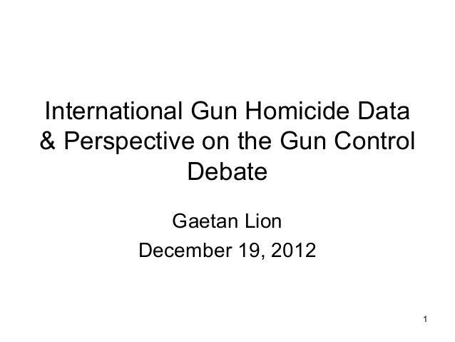 International Gun Homicide Data& Perspective on the Gun Control              Debate           Gaetan Lion        December ...