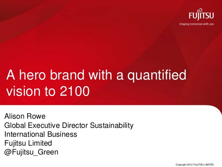 A hero brand with a quantifiedvision to 2100Alison RoweGlobal Executive Director SustainabilityInternational BusinessFujit...
