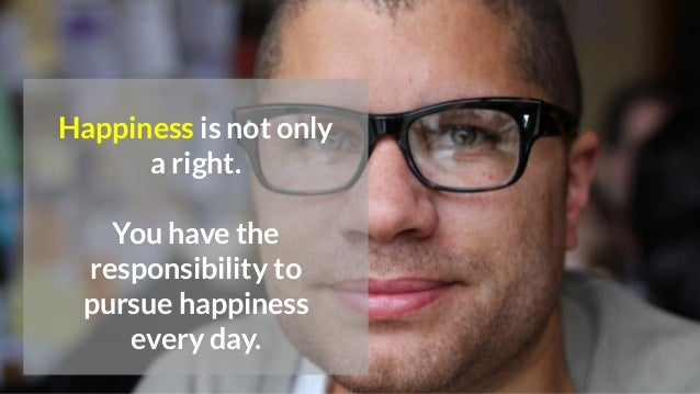 Happiness is not only a right. You have the responsibility to pursue happiness every day.