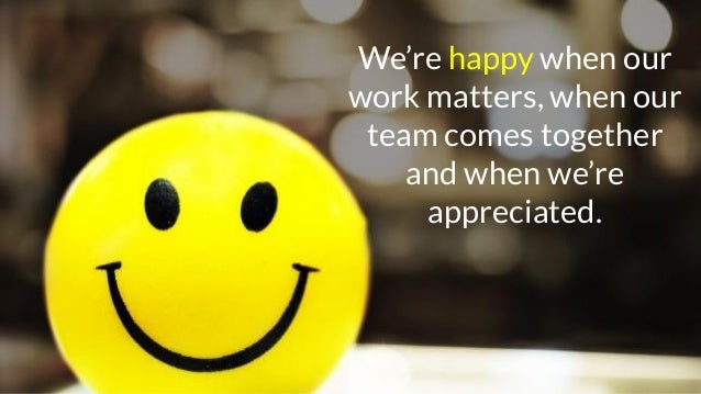 We're happy when our work matters, when our team comes together and when we're appreciated.