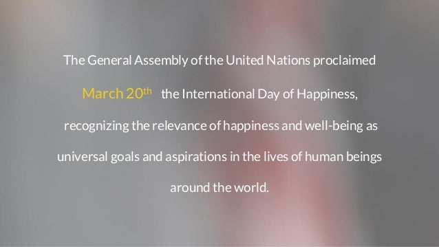The General Assembly of the United Nations proclaimed March 20th the International Day of Happiness, recognizing the relev...