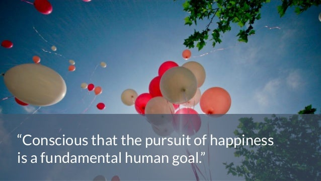 """""""Conscious that the pursuit of happiness is a fundamental human goal."""""""
