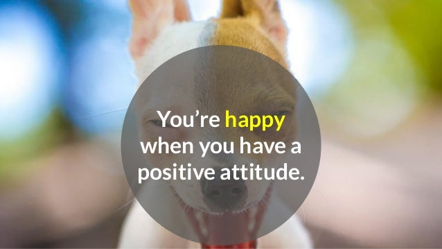 You're happy when you have a positive attitude.
