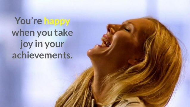 You're happy when you take joy in your achievements.
