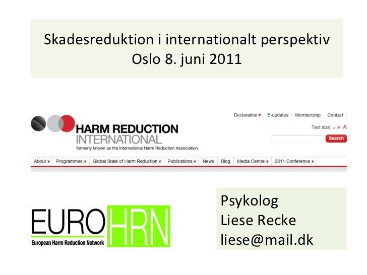 Skadesreduktion i internationalt perspektiv Oslo 8. juni 2011 Psykolog  Liese Recke [email_address]