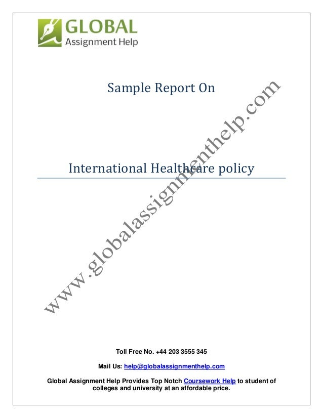 assignment of international healthcare policy Apply policy analysis theory to examine current health care policy issues and policies in place in local, national and global settings (academic & professional abilities objectives) locate and use relevant and current resources from various perspectives when discussing health care policy issues.