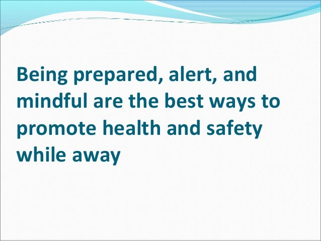 Being prepared, alert, andmindful are the best ways topromote health and safetywhile away