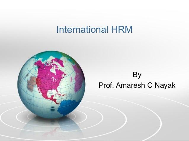 International HRM                   By         Prof. Amaresh C Nayak