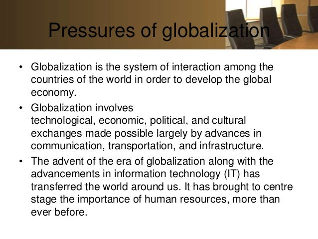 Pressures of globalization• Globalization is the system of interaction among the  countries of the world in order to devel...