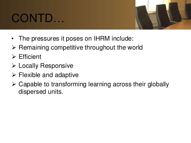CONTD…•   The pressures it poses on IHRM include:   Remaining competitive throughout the world   Efficient   Locally Re...
