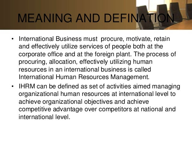 MEANING AND DEFINATION• International Business must procure, motivate, retain  and effectively utilize services of people ...