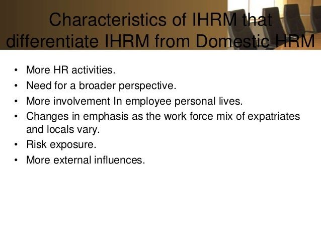 Characteristics of IHRM thatdifferentiate IHRM from Domestic HRM• More HR activities.• Need for a broader perspective.• Mo...