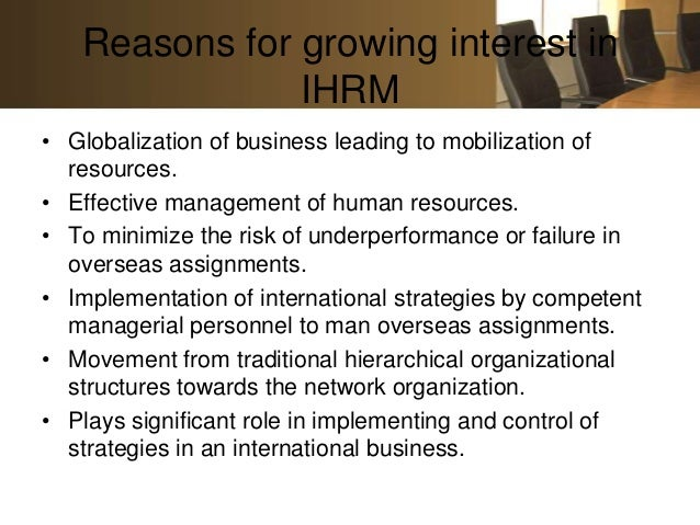 Reasons for growing interest in               IHRM• Globalization of business leading to mobilization of  resources.• Effe...