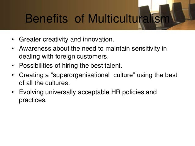 Benefits of Multiculturalism• Greater creativity and innovation.• Awareness about the need to maintain sensitivity in  dea...