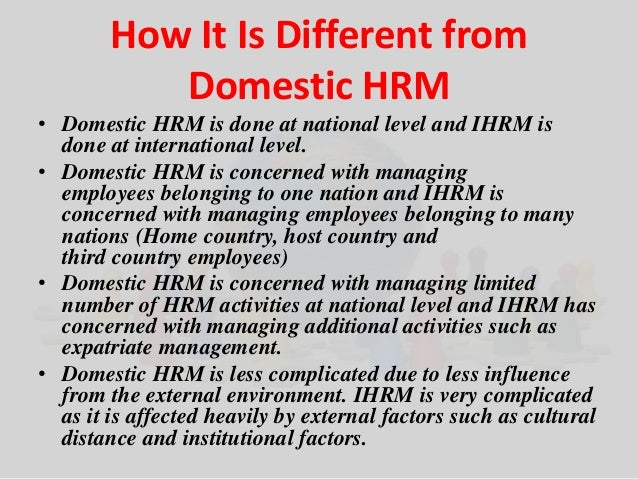How It Is Different from  Domestic HRM  • Domestic HRM is done at national level and IHRM is  done at international level....