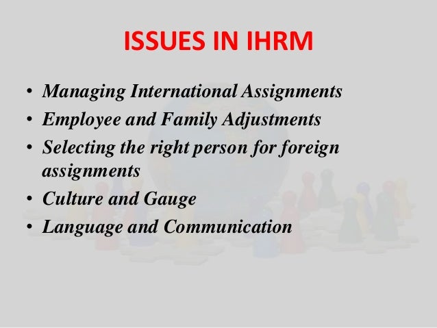 ISSUES IN IHRM  • Managing International Assignments  • Employee and Family Adjustments  • Selecting the right person for ...