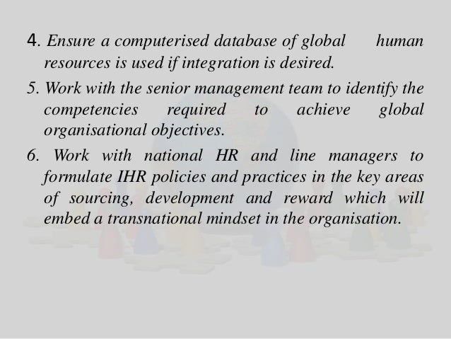 4. Ensure a computerised database of global human  resources is used if integration is desired.  5. Work with the senior m...