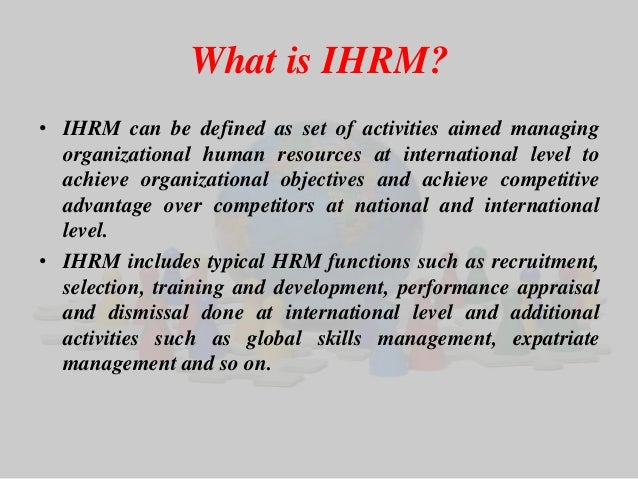 What is IHRM?  • IHRM can be defined as set of activities aimed managing  organizational human resources at international ...