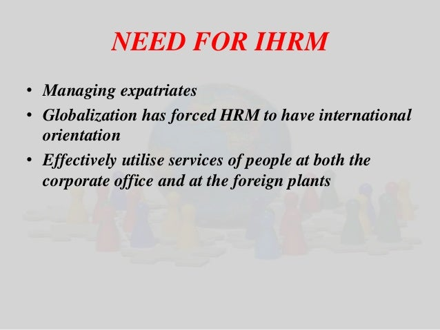 NEED FOR IHRM  • Managing expatriates  • Globalization has forced HRM to have international  orientation  • Effectively ut...