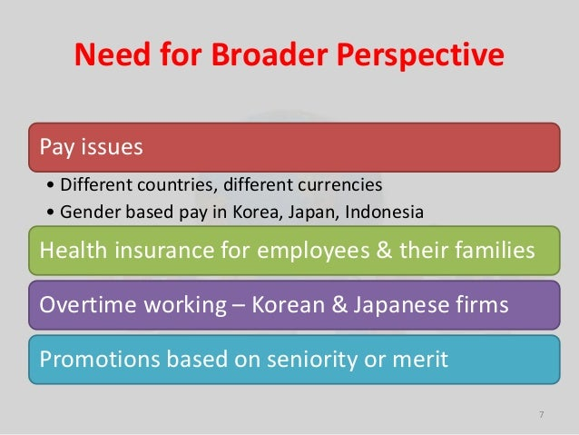 Need for Broader Perspective  Pay issues  • Different countries, different currencies  • Gender based pay in Korea, Japan,...