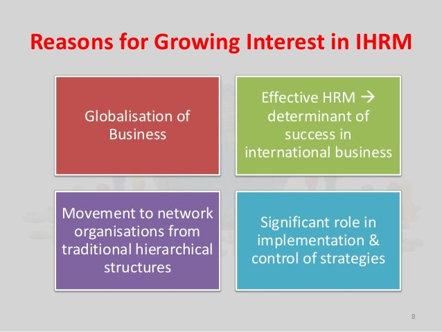 Reasons for Growing Interest in IHRM  8  Globalisation of  Business  Effective HRM   determinant of  success in  internat...