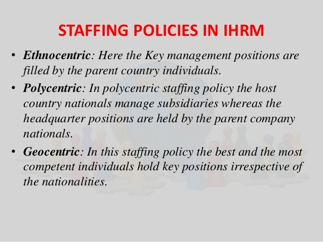 STAFFING POLICIES IN IHRM  • Ethnocentric: Here the Key management positions are  filled by the parent country individuals...